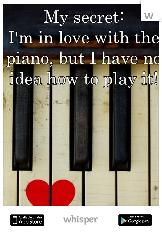 My secret:  I'm in love with the piano, but I have no idea how to play it!
