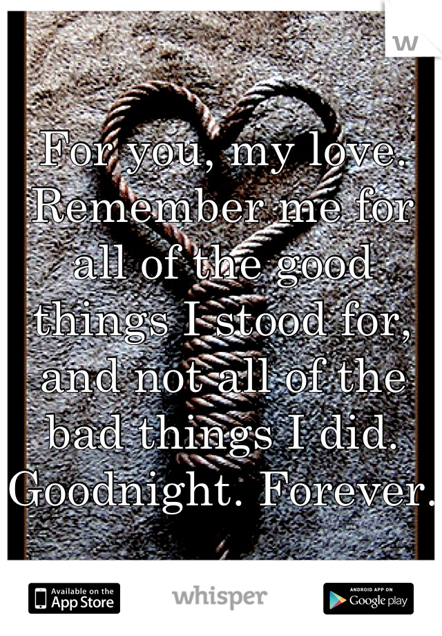 For you, my love. Remember me for all of the good things I stood for, and not all of the bad things I did. Goodnight. Forever.