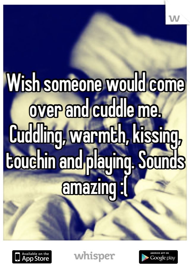 Wish someone would come over and cuddle me. Cuddling, warmth, kissing, touchin and playing. Sounds amazing :(