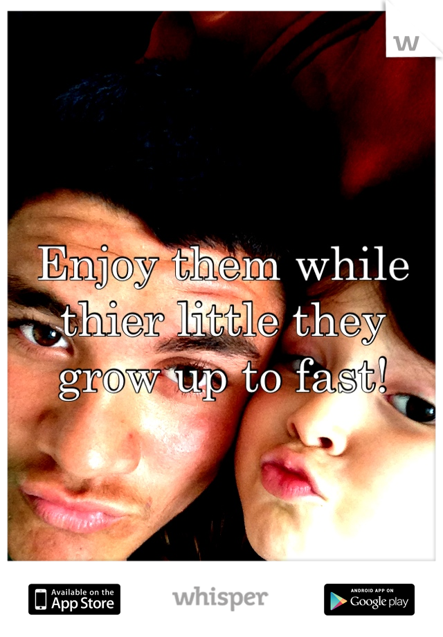 Enjoy them while thier little they grow up to fast!