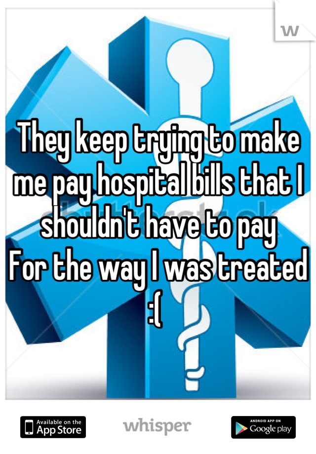 They keep trying to make me pay hospital bills that I shouldn't have to pay  For the way I was treated  :(
