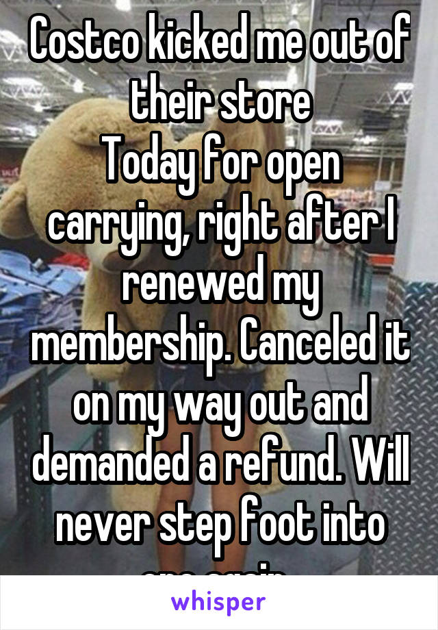 Costco kicked me out of their store Today for open carrying, right after I renewed my membership. Canceled it on my way out and demanded a refund. Will never step foot into one again.