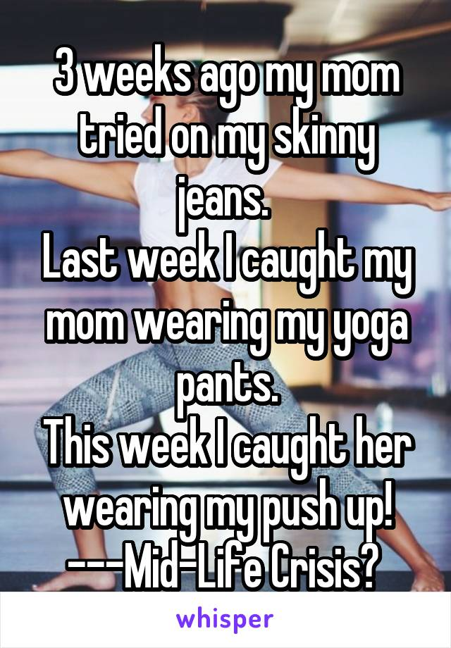 3 weeks ago my mom tried on my skinny jeans.  Last week I caught my mom wearing my yoga pants. This week I caught her wearing my push up! ---Mid-Life Crisis?