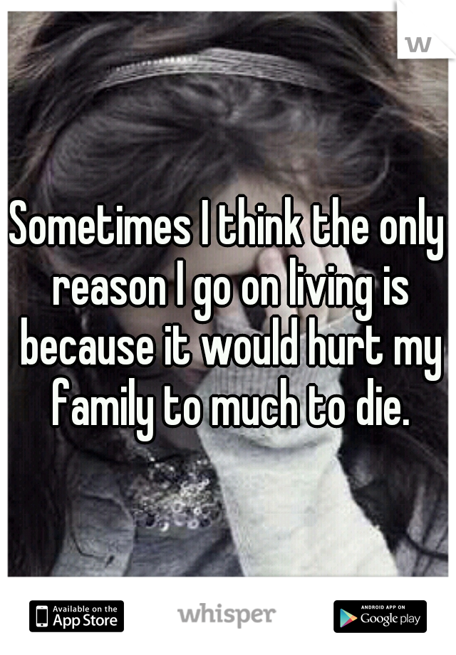 Sometimes I think the only reason I go on living is because it would hurt my family to much to die.