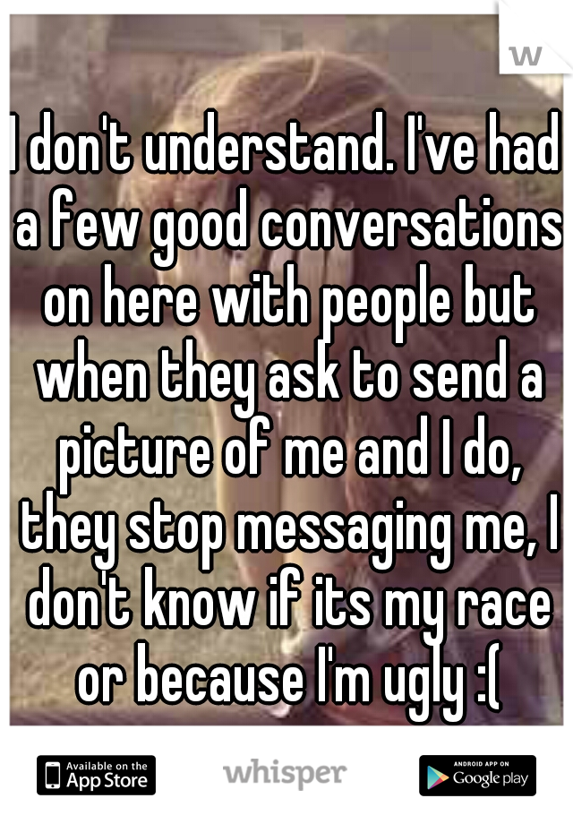 I don't understand. I've had a few good conversations on here with people but when they ask to send a picture of me and I do, they stop messaging me, I don't know if its my race or because I'm ugly :(