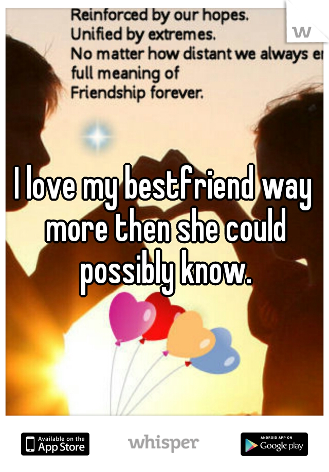 I love my bestfriend way more then she could possibly know.