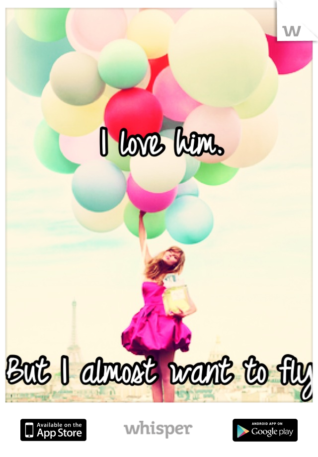 I love him.     But I almost want to fly away...