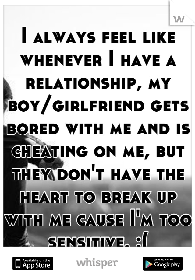 I always feel like whenever I have a relationship, my boy/girlfriend gets bored with me and is cheating on me, but they don't have the heart to break up with me cause I'm too sensitive. :(