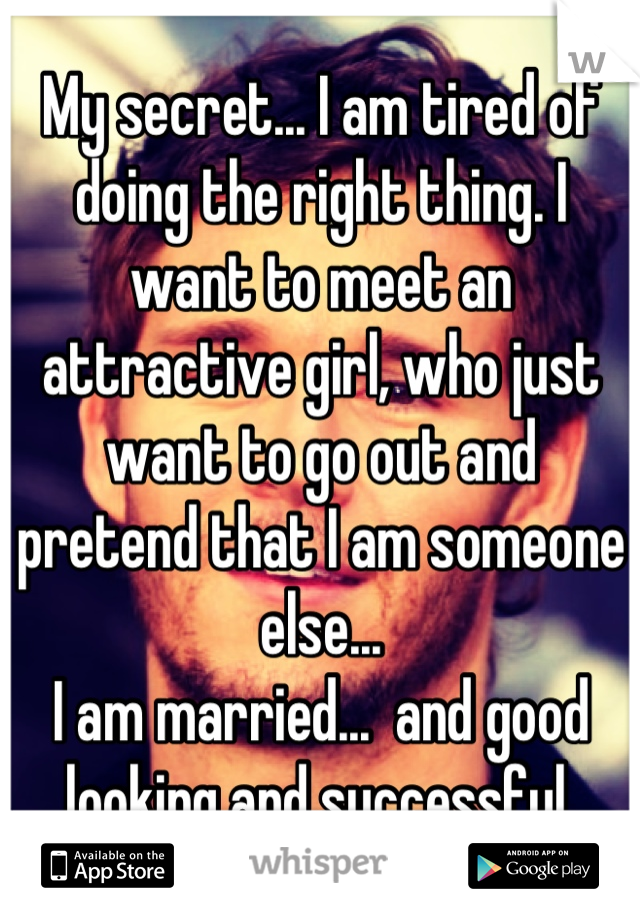 My secret... I am tired of doing the right thing. I want to meet an attractive girl, who just want to go out and pretend that I am someone else... I am married...  and good looking and successful.