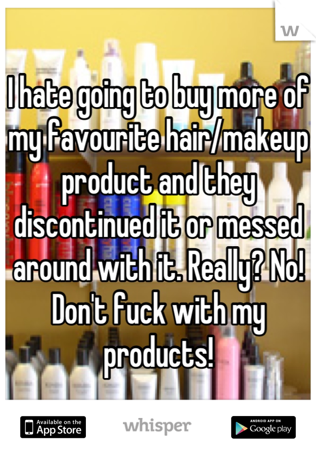 I hate going to buy more of my favourite hair/makeup product and they discontinued it or messed around with it. Really? No! Don't fuck with my products!
