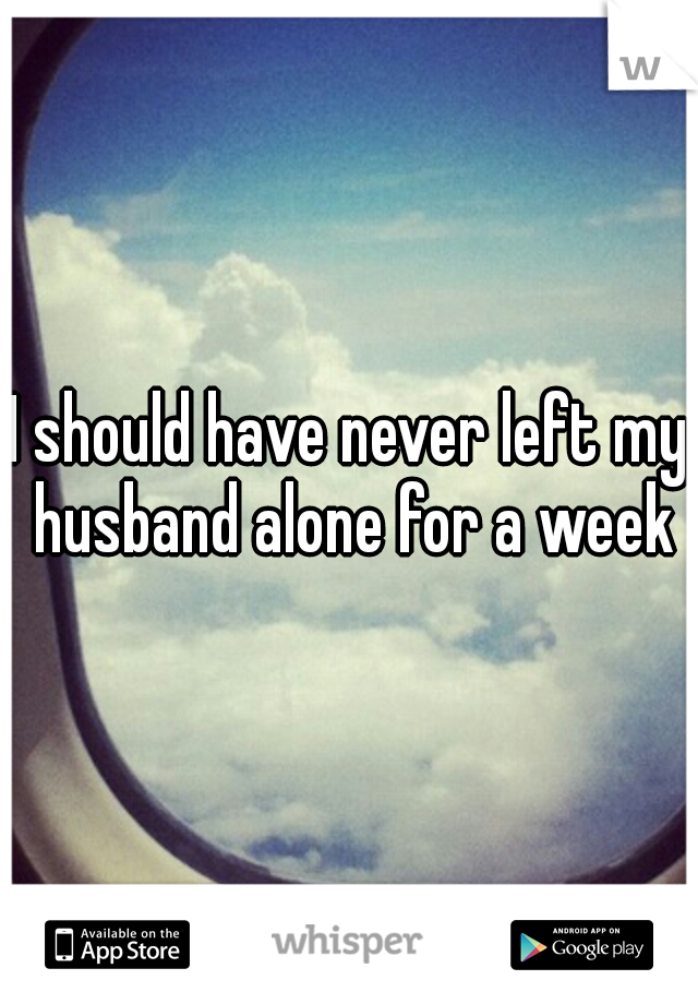 I should have never left my husband alone for a week