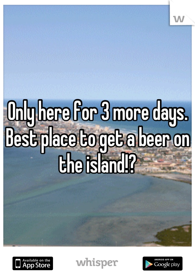 Only here for 3 more days. Best place to get a beer on the island!?