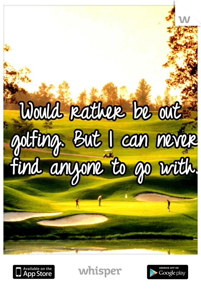 Would rather be out golfing. But I can never find anyone to go with.