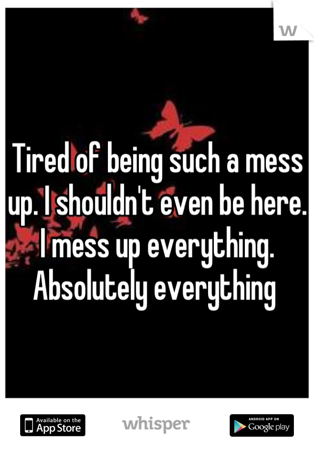 Tired of being such a mess up. I shouldn't even be here.  I mess up everything. Absolutely everything