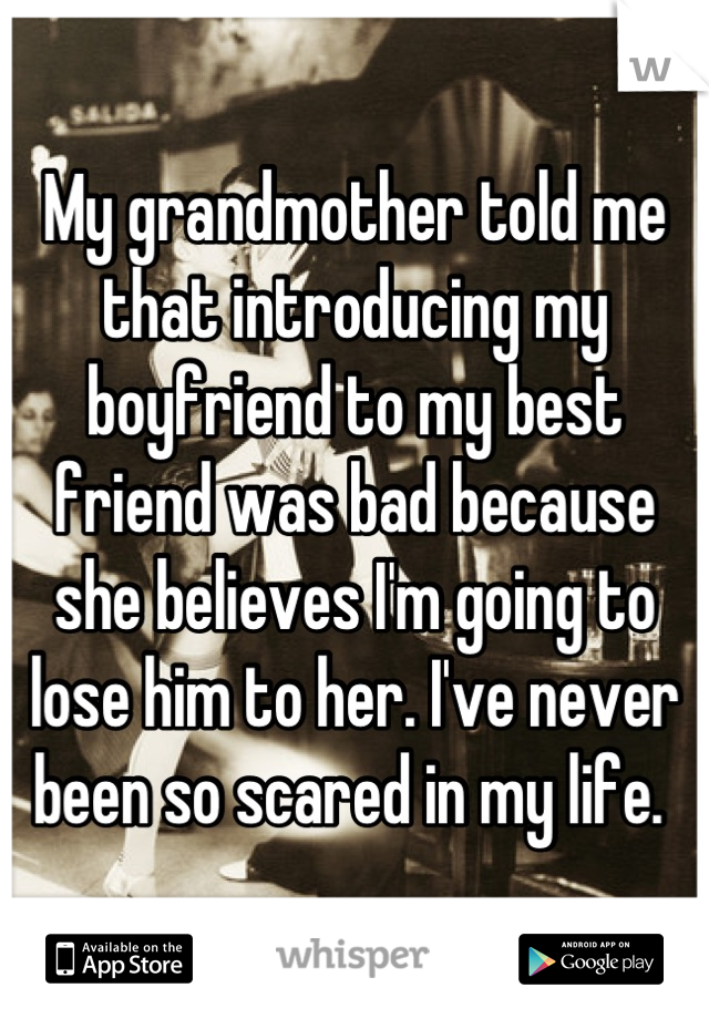 My grandmother told me that introducing my boyfriend to my best friend was bad because she believes I'm going to lose him to her. I've never been so scared in my life.