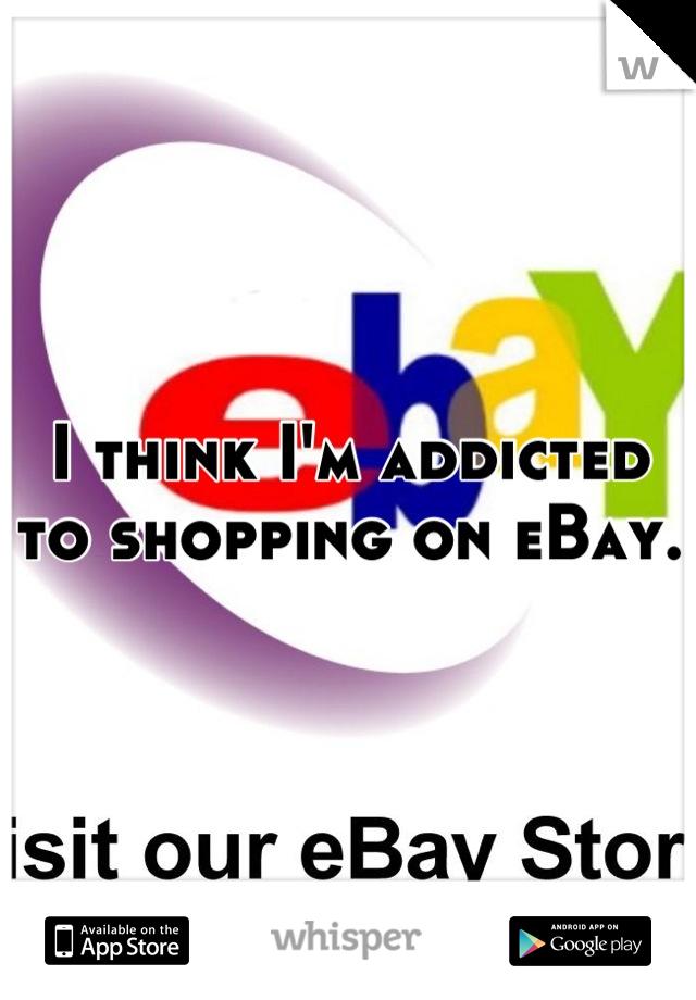 I think I'm addicted to shopping on eBay.