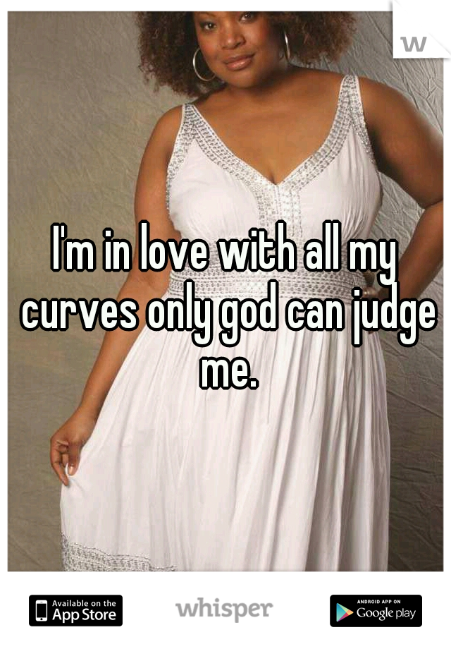 I'm in love with all my curves only god can judge me.