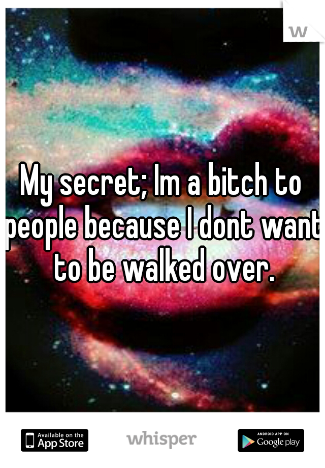 My secret; Im a bitch to people because I dont want to be walked over.