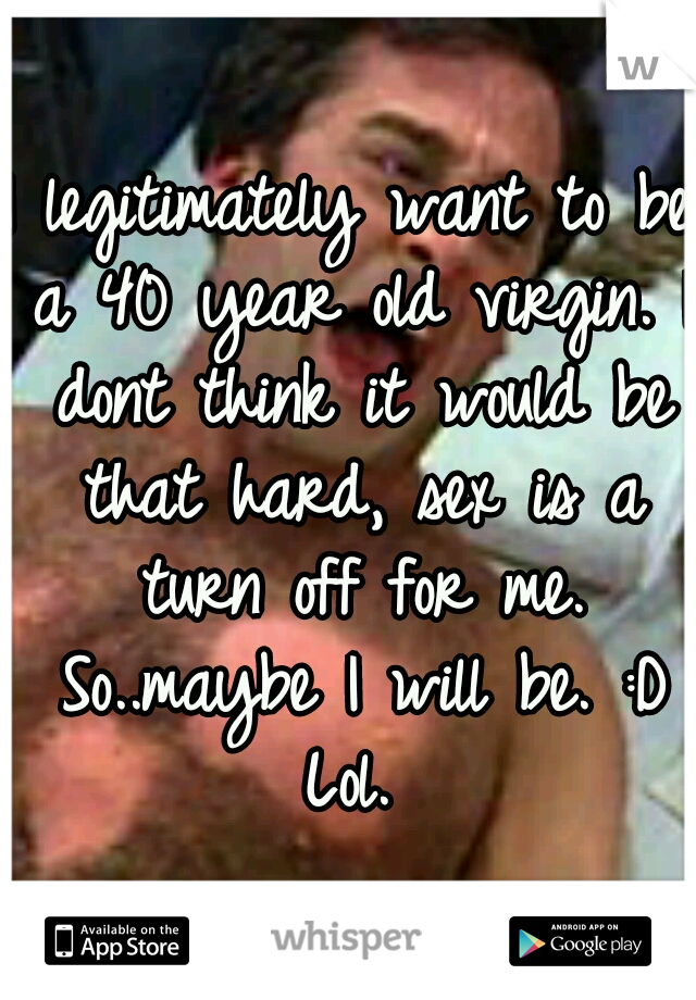 I legitimately want to be a 40 year old virgin. I dont think it would be that hard, sex is a turn off for me. So..maybe I will be. :D Lol.