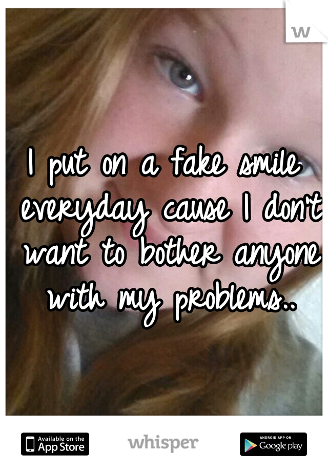 I put on a fake smile everyday cause I don't want to bother anyone with my problems..