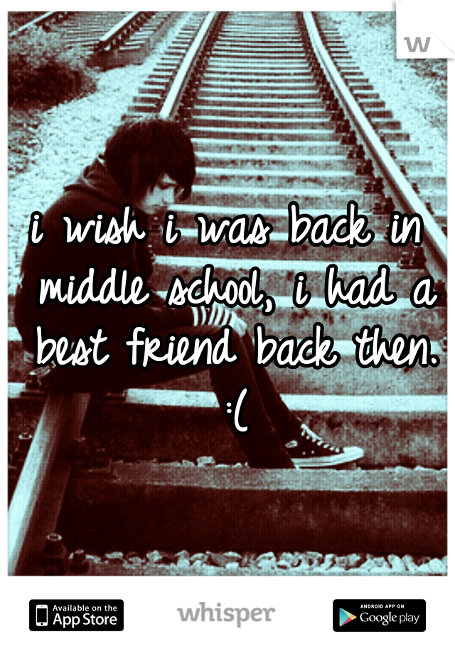 i wish i was back in middle school, i had a best friend back then. :(