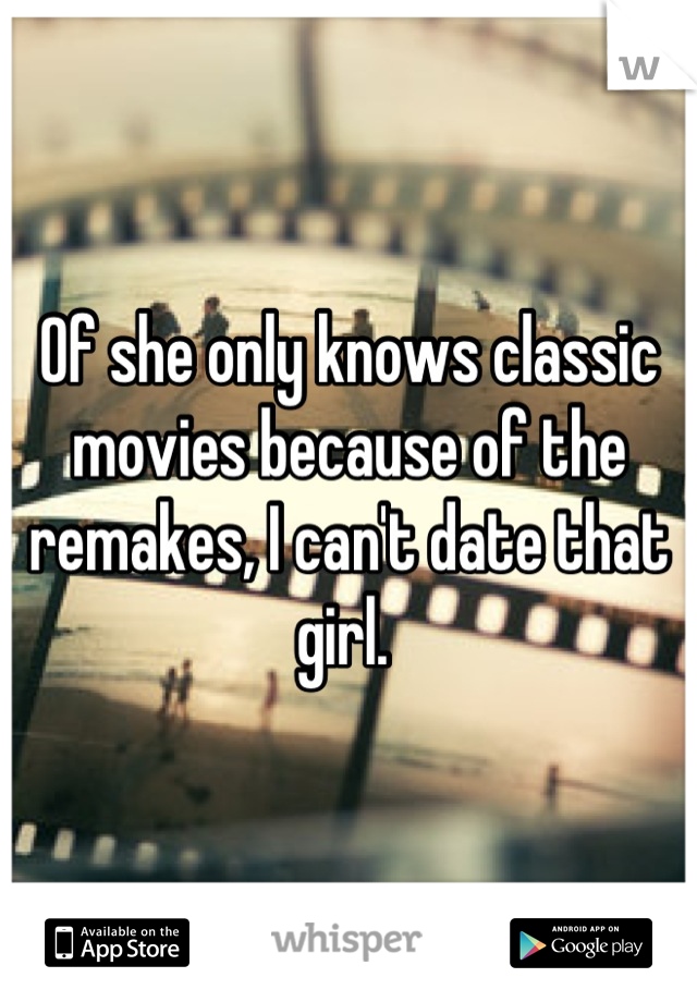 Of she only knows classic movies because of the remakes, I can't date that girl.