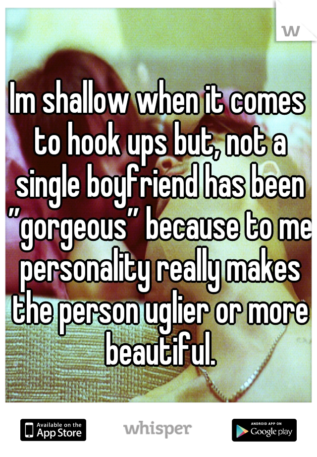 """Im shallow when it comes to hook ups but, not a single boyfriend has been """"gorgeous"""" because to me personality really makes the person uglier or more beautiful."""