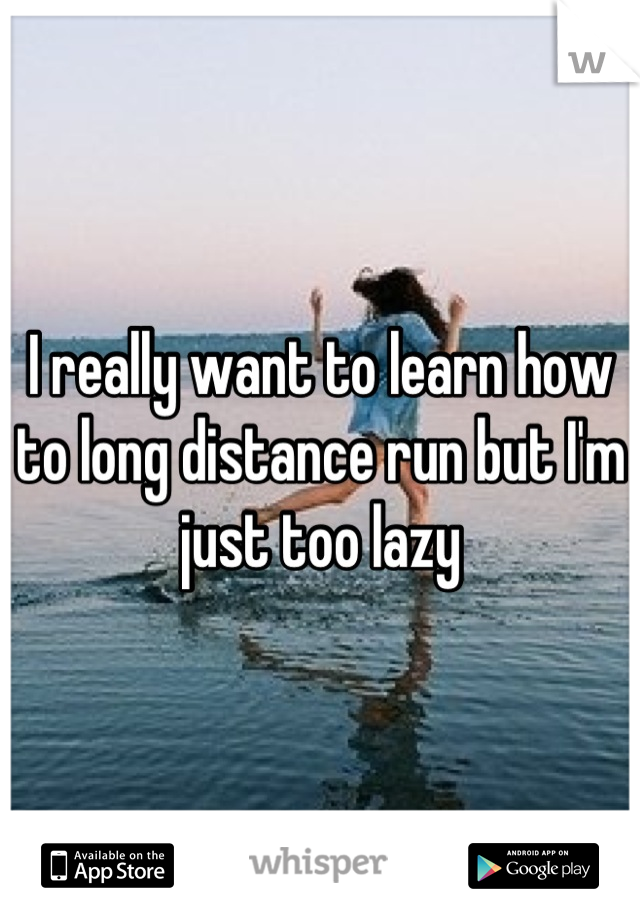 I really want to learn how to long distance run but I'm just too lazy