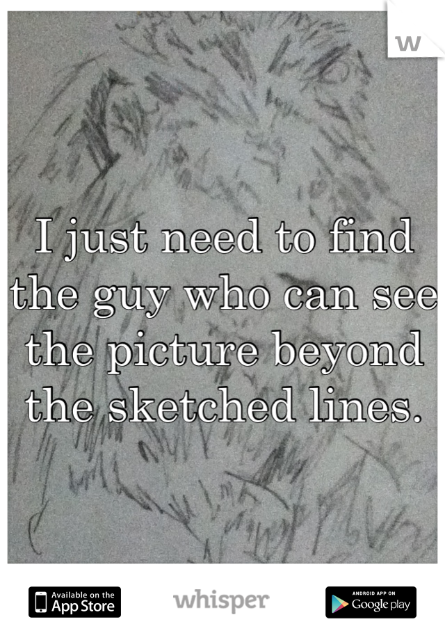 I just need to find the guy who can see the picture beyond the sketched lines.
