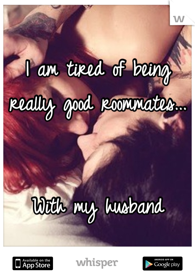 I am tired of being really good roommates...   With my husband