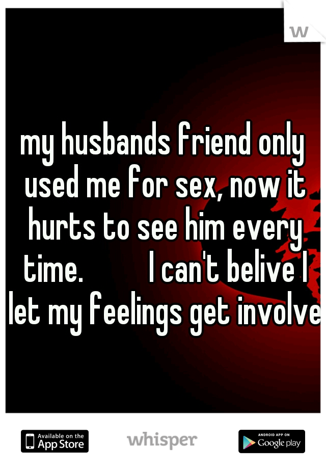 my husbands friend only used me for sex, now it hurts to see him every time.    I can't belive I let my feelings get involved
