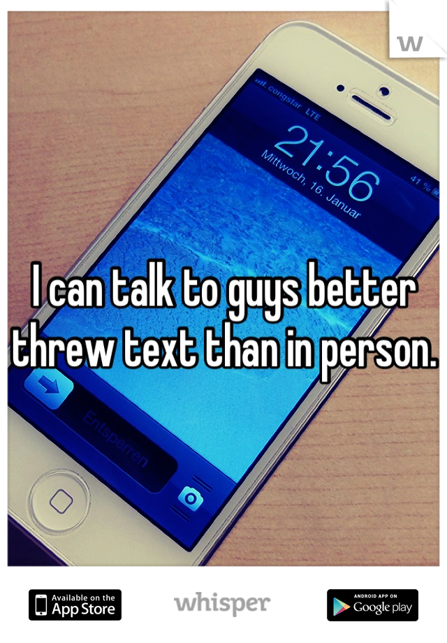 I can talk to guys better threw text than in person.