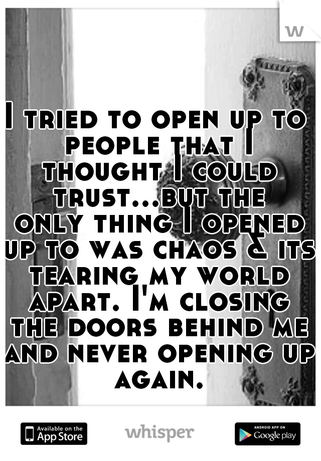 I tried to open up to people that I thought I could trust...but the only thing I opened up to was chaos & its tearing my world apart. I'm closing the doors behind me and never opening up again.