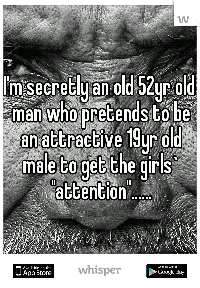 "I'm secretly an old 52yr old man who pretends to be an attractive 19yr old male to get the girls` ""attention""......"