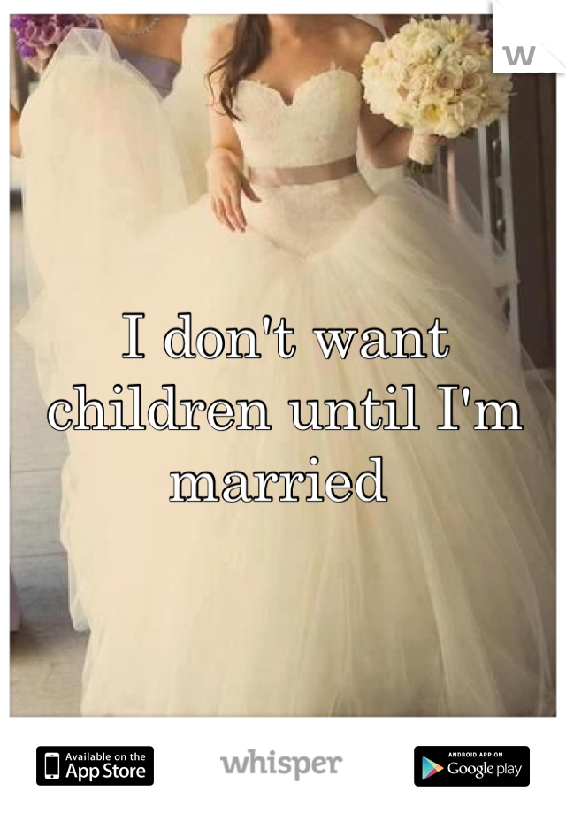 I don't want children until I'm married