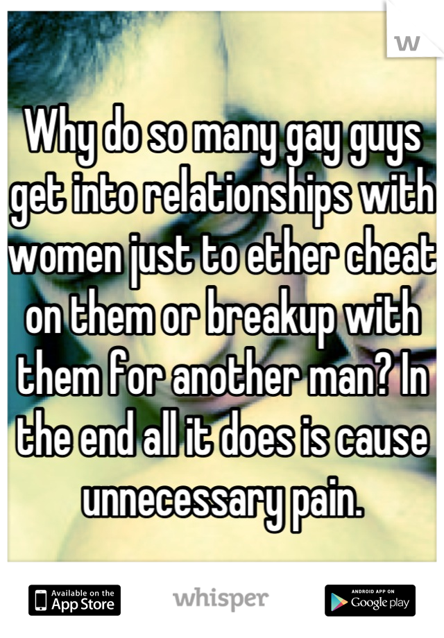 Why do so many gay guys get into relationships with women just to ether cheat on them or breakup with them for another man? In the end all it does is cause unnecessary pain.
