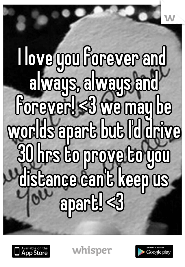 I love you forever and always, always and forever! <3 we may be worlds apart but I'd drive 30 hrs to prove to you distance can't keep us apart! <3