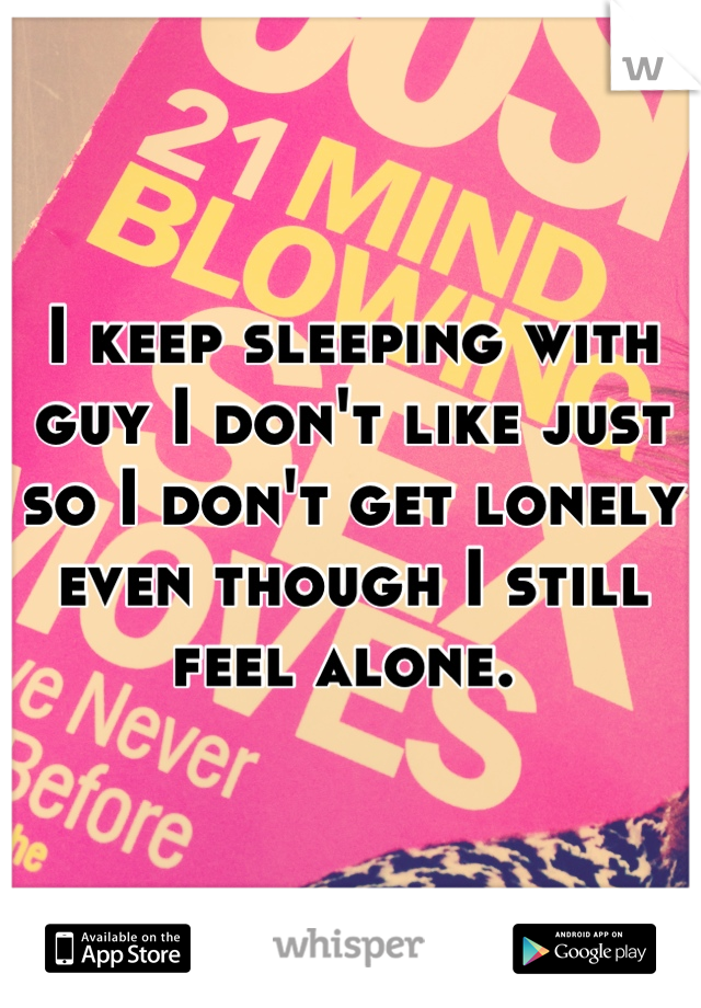 I keep sleeping with guy I don't like just so I don't get lonely even though I still feel alone.
