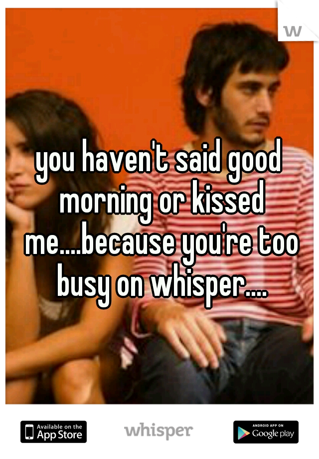 you haven't said good morning or kissed me....because you're too busy on whisper....