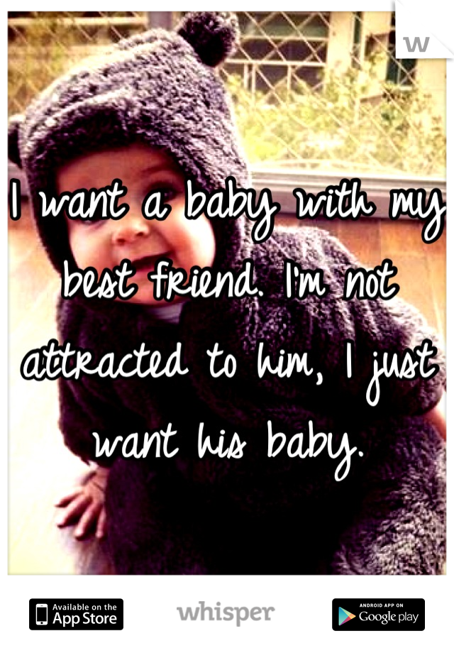 I want a baby with my best friend. I'm not attracted to him, I just want his baby.