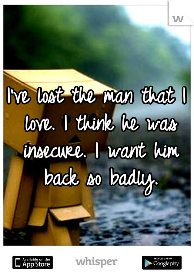 I've lost the man that I love. I think he was insecure. I want him back so badly.