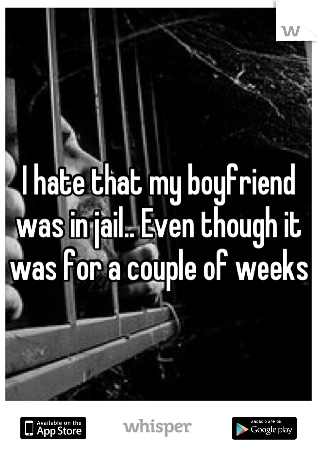I hate that my boyfriend was in jail.. Even though it was for a couple of weeks