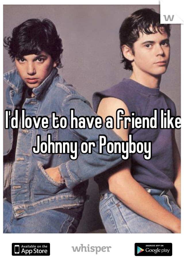 I'd love to have a friend like Johnny or Ponyboy