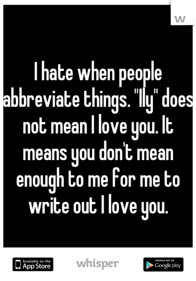 """I hate when people abbreviate things. """"Ily"""" does not mean I love you. It means you don't mean enough to me for me to write out I love you."""