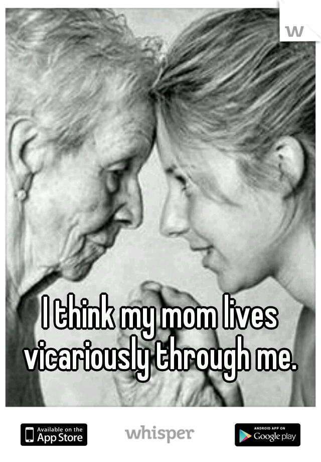 I think my mom lives vicariously through me.