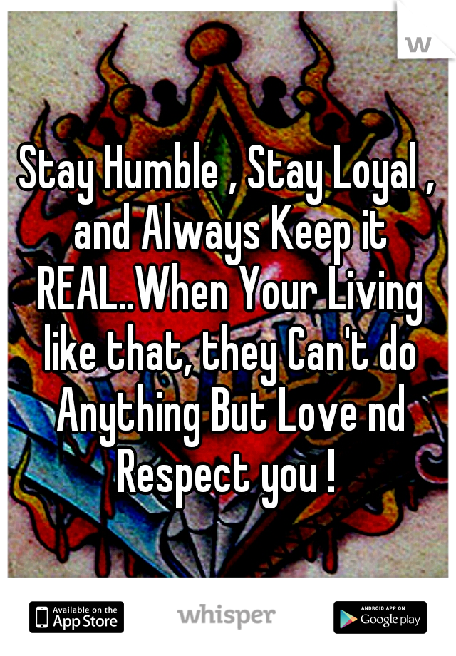 Stay Humble , Stay Loyal , and Always Keep it REAL..When Your Living like that, they Can't do Anything But Love nd Respect you !