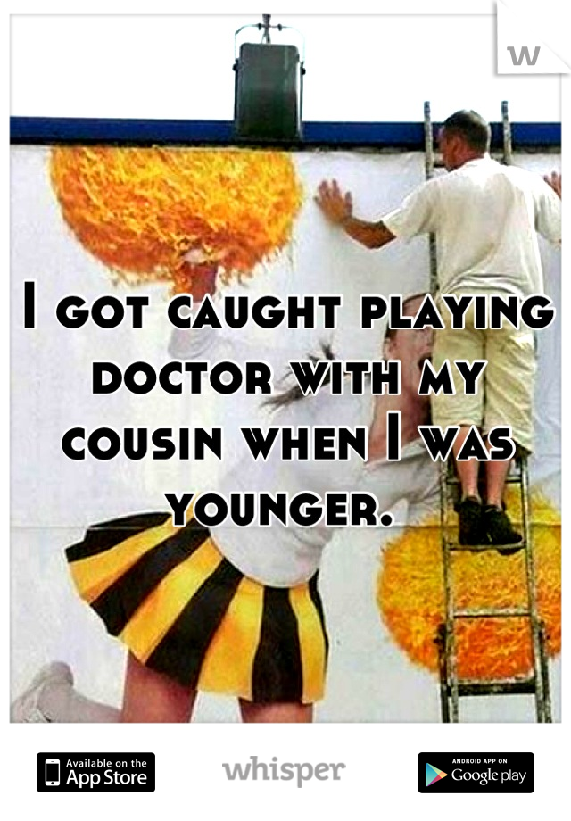 I got caught playing doctor with my cousin when I was younger.