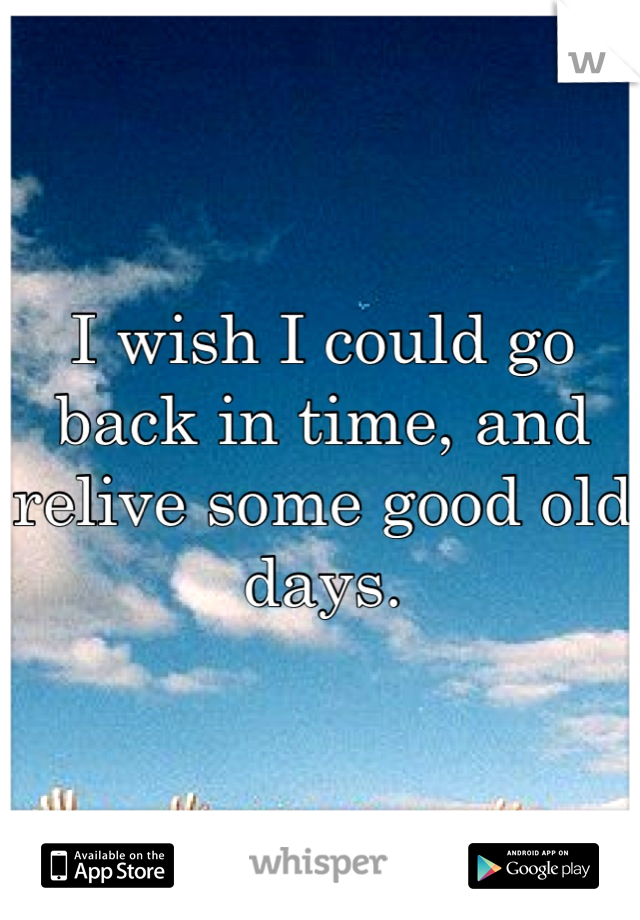 I wish I could go back in time, and relive some good old days.