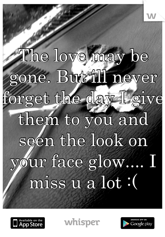 The love may be gone. But ill never forget the day I give them to you and seen the look on your face glow.... I miss u a lot :(