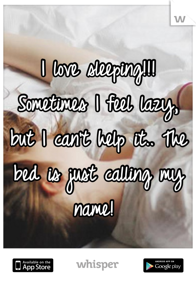 I love sleeping!!!  Sometimes I feel lazy, but I can't help it.. The bed is just calling my name!